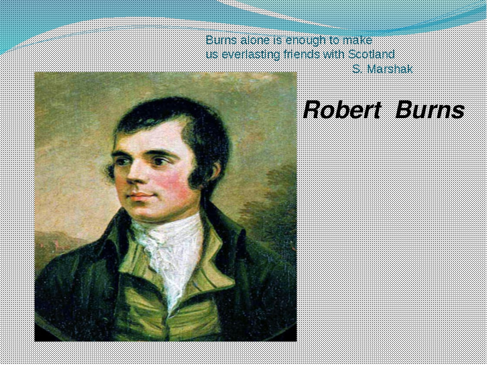 Burns alone is enough to make us everlasting friends with Scotland S. Marshak...