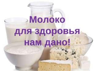 Молоко для здоровья нам дано!