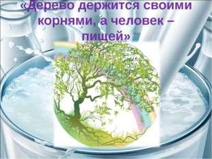 «Дерево держится своими корнями, а человек – пищей»