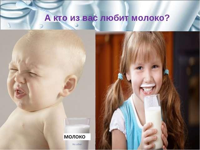 А кто из вас любит молоко?