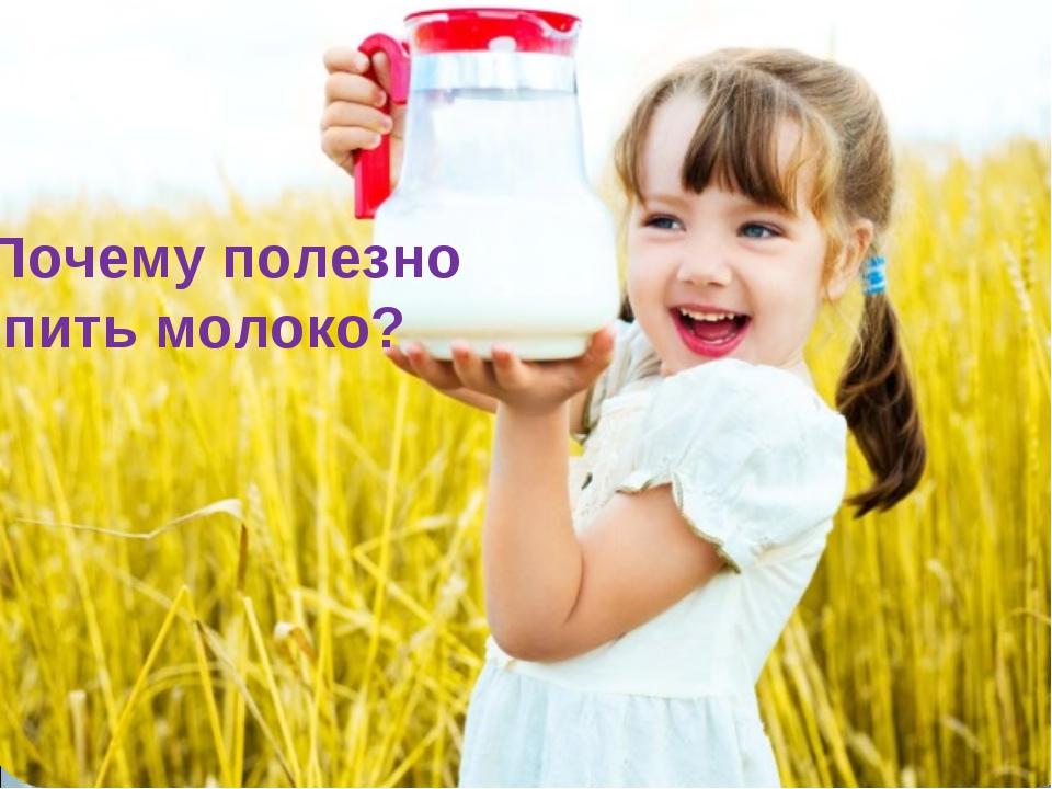 Почему полезно пить молоко?