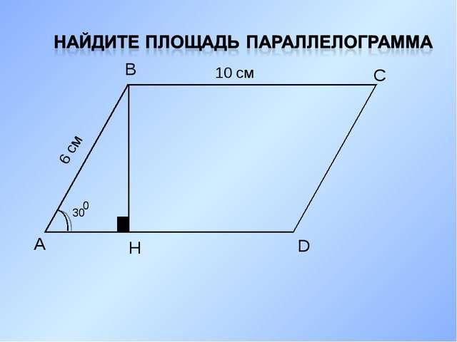 А В С D H 30 0 6 см 10 см