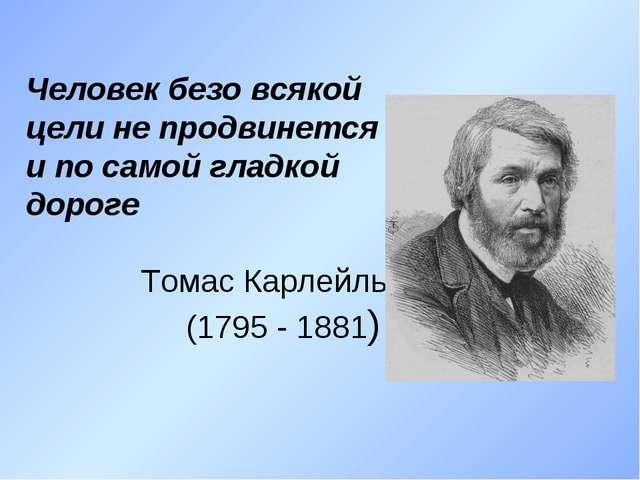 Человек безо всякой цели не продвинется и по самой гладкой дороге Томас Карле...