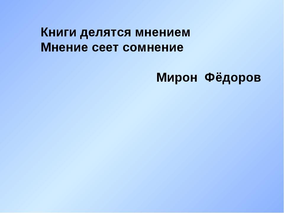 Книги делятся мнением Мнение сеет сомнение Мирон Фёдоров