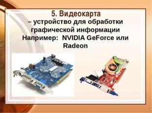 5. Видеокарта – устройство для обработки графической информации Например: NVI
