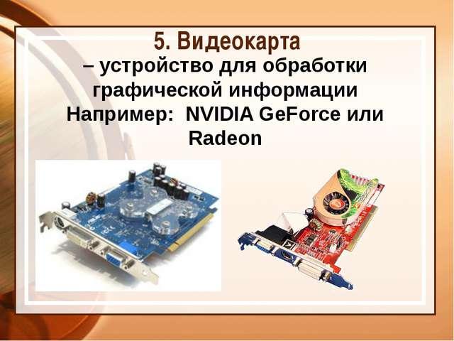 5. Видеокарта – устройство для обработки графической информации Например: NVI...