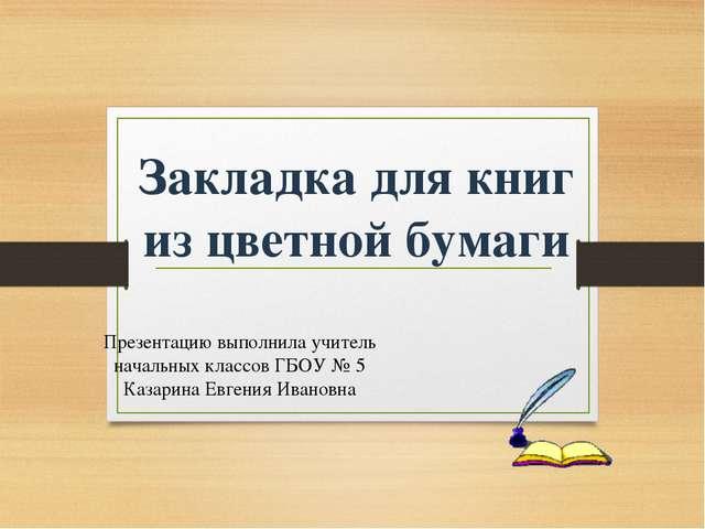Закладка для книг из цветной бумаги Презентацию выполнила учитель начальных к...