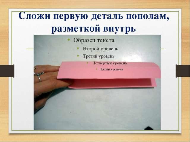 Сложи первую деталь пополам, разметкой внутрь