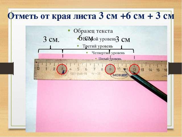 Отметь от края листа 3 см +6 см + 3 см 3 см. 3 см 6 см