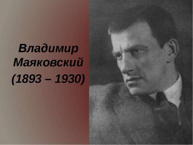 Владимир Маяковский (1893 – 1930)