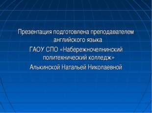 Презентация подготовлена преподавателем английского языка ГАОУ СПО «Набережно
