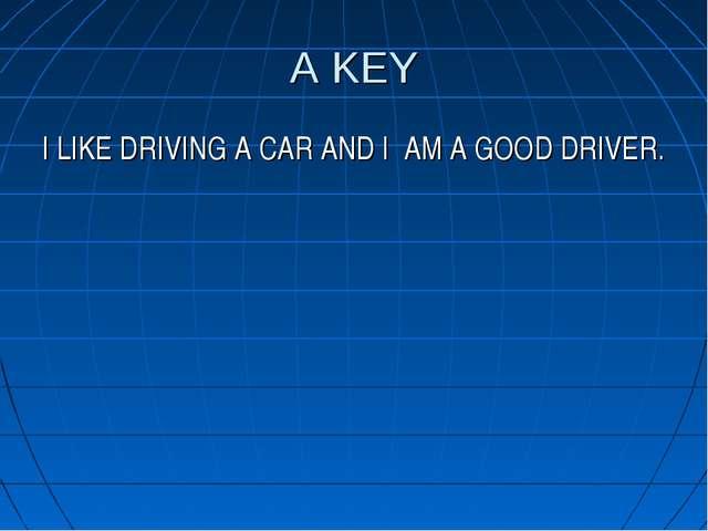 A KEY I LIKE DRIVING A CAR AND I AM A GOOD DRIVER.