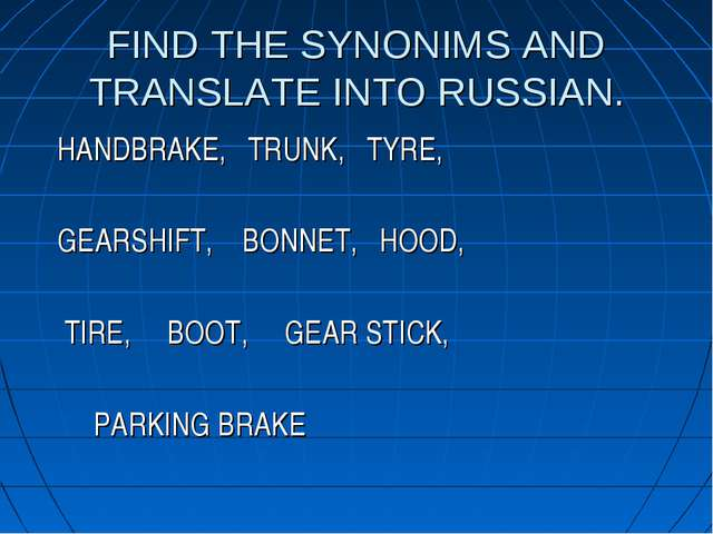 FIND THE SYNONIMS AND TRANSLATE INTO RUSSIAN. HANDBRAKE, TRUNK, TYRE, GEARSHI...