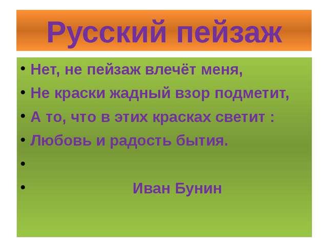 Русский пейзаж Нет, не пейзаж влечёт меня, Не краски жадный взор подметит, А...