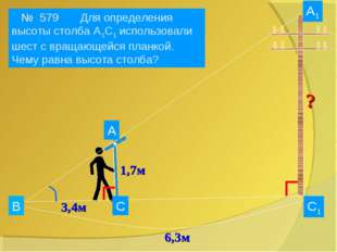В А А1 С1 С 1,7м 3,4м № 579 № 579 Для определения высоты столба А1С1 использо