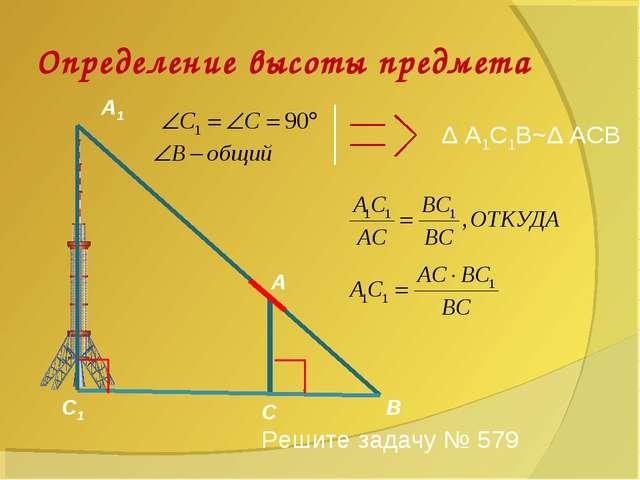 Определение высоты предмета А А1 С С1 В Δ А1С1В~Δ АСВ Решите задачу № 579