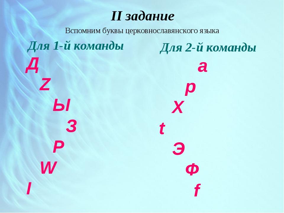 II задание Вспомним буквы церковнославянского языка Для 1-й команды Д Z Ы З...