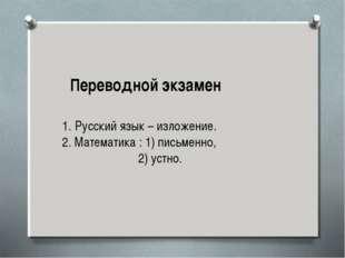 Переводной экзамен Русский язык – изложение. 2. Математика : 1) письменно, 2)