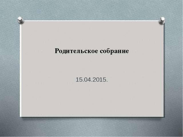 Родительское собрание 15.04.2015.