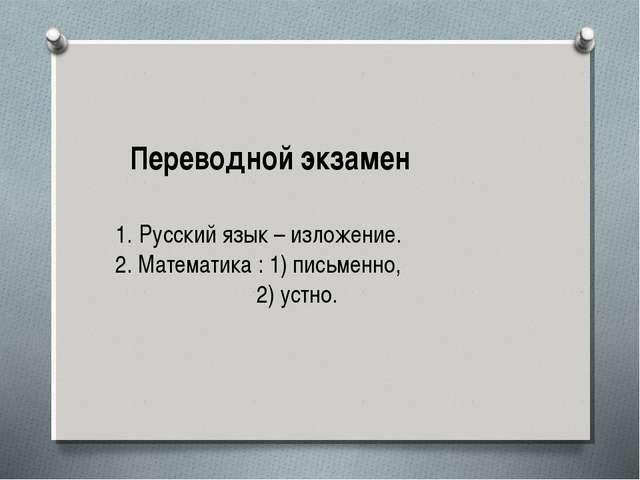 Переводной экзамен Русский язык – изложение. 2. Математика : 1) письменно, 2)...