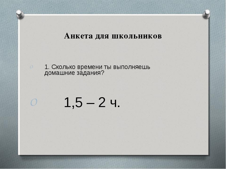 Анкета для школьников 1. Сколько времени ты выполняешь домашние задания? 1,5...