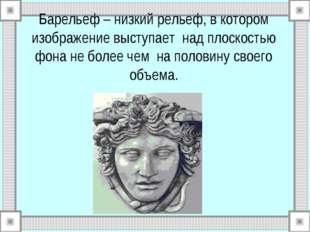 Барельеф – низкий рельеф, в котором изображение выступает над плоскостью фона