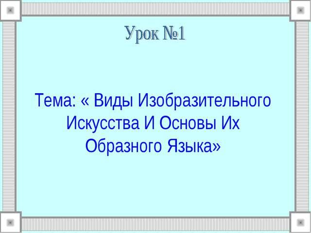 Тема: « Виды Изобразительного Искусства И Основы Их Образного Языка»