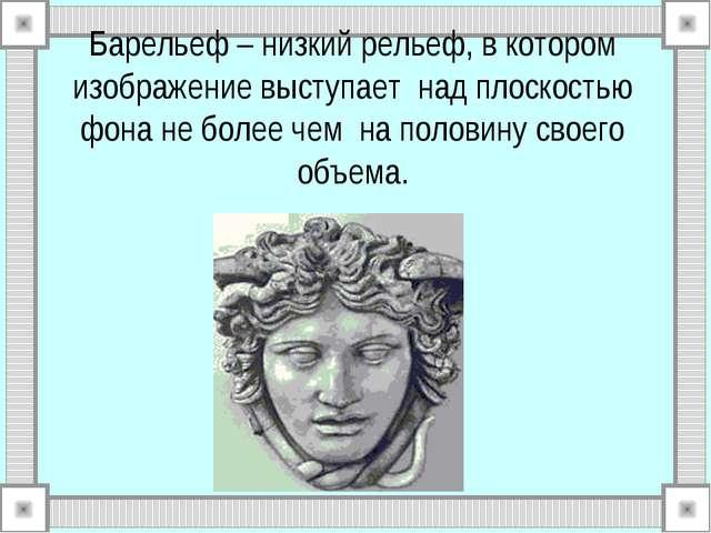 Барельеф – низкий рельеф, в котором изображение выступает над плоскостью фона...