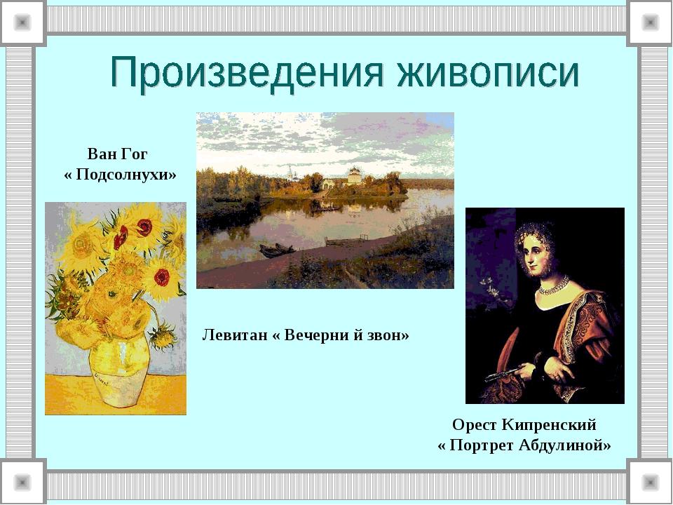 Ван Гог « Подсолнухи» Левитан « Вечерни й звон» Орест Кипренский « Портрет А...