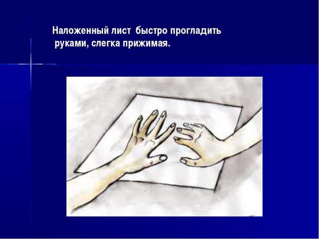 Наложенный лист быстро прогладить руками, слегка прижимая.