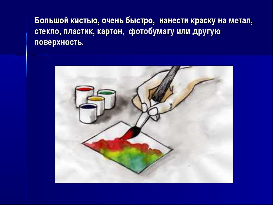Большой кистью, очень быстро, нанести краску на метал, стекло, пластик, карто...