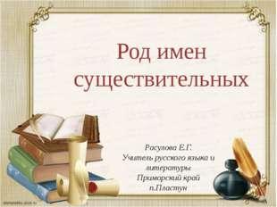 Род имен существительных Расулова Е.Г. Учитель русского языка и литературы Пр