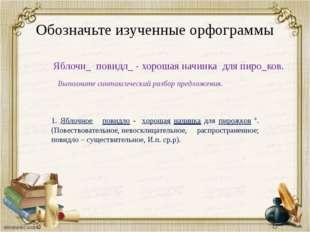Обозначьте изученные орфограммы Яблочн_ повидл_ - хорошая начинка для пиро_ко