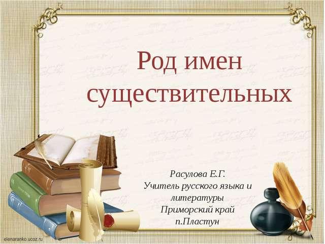 Род имен существительных Расулова Е.Г. Учитель русского языка и литературы Пр...