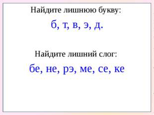 Найдите лишнюю букву: б, т, в, э, д. Найдите лишний слог: бе, не, рэ, ме, се