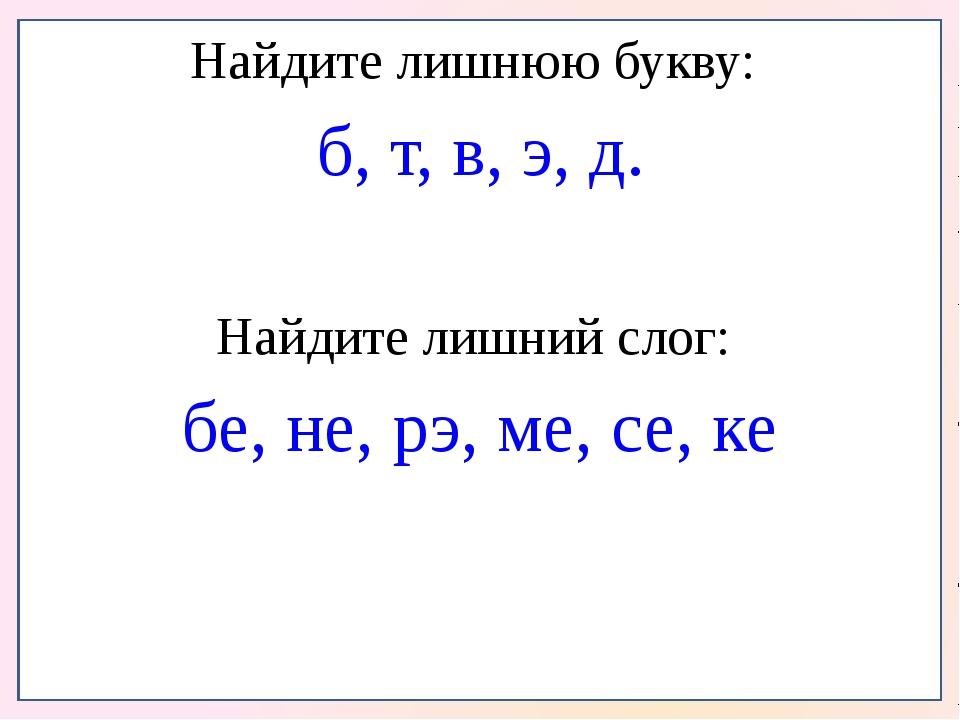 Найдите лишнюю букву: б, т, в, э, д. Найдите лишний слог: бе, не, рэ, ме, се...