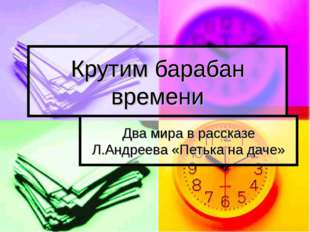 Крутим барабан времени Два мира в рассказе Л.Андреева «Петька на даче»