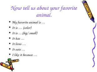Now tell us about your favorite animal. My favorite animal is … It is … (colo