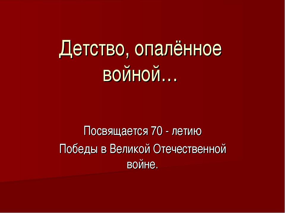 Детство, опалённое войной… Посвящается 70 - летию Победы в Великой Отечествен...