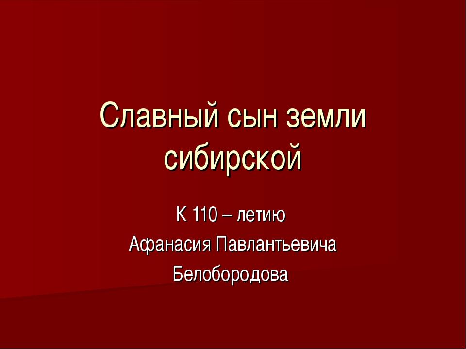 Славный сын земли сибирской К 110 – летию Афанасия Павлантьевича Белобородова