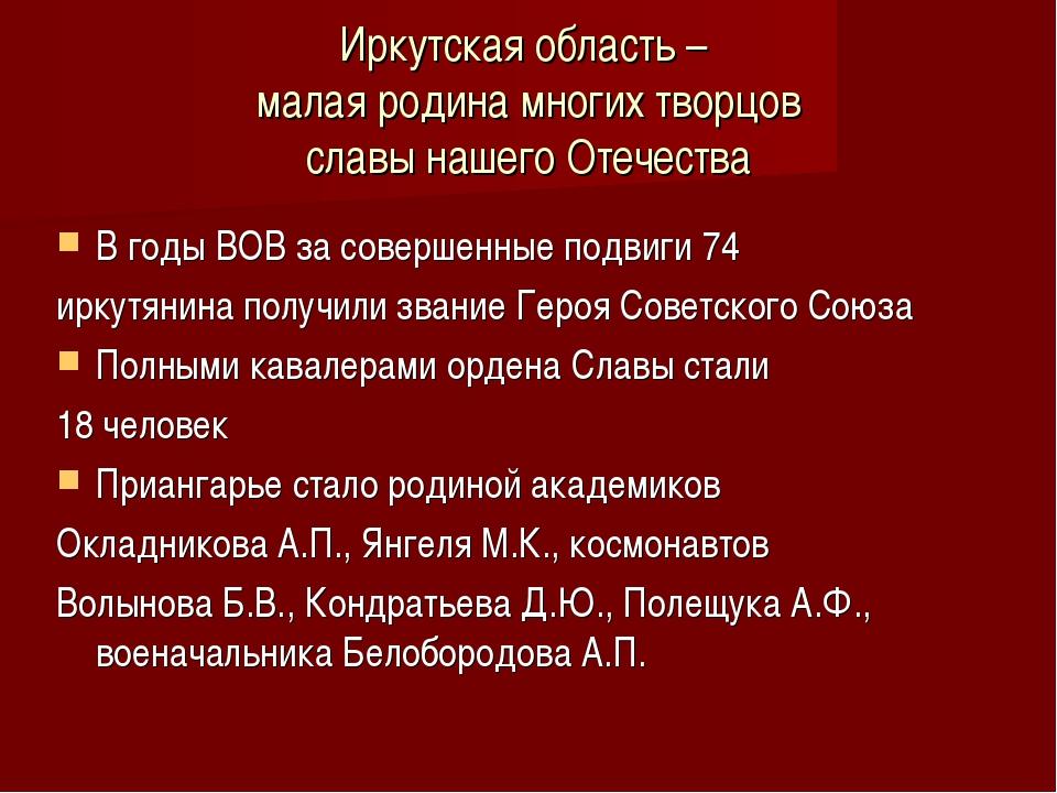 Иркутская область – малая родина многих творцов славы нашего Отечества В годы...