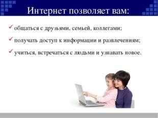 Интернет позволяет вам: общаться с друзьями, семьей, коллегами; получать дост
