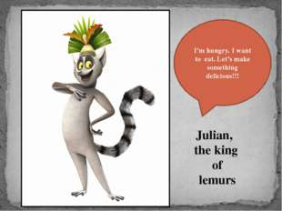 Julian, the king of lemurs I'm hungry. I want to eat. Let's make something de