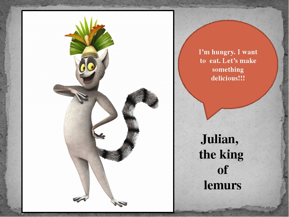 Julian, the king of lemurs I'm hungry. I want to eat. Let's make something de...