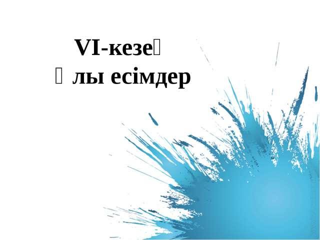 VІ-кезең Ұлы есімдер