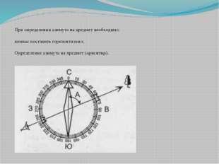 При определении азимута на предмет необходимо:  компас поставить горизонтал