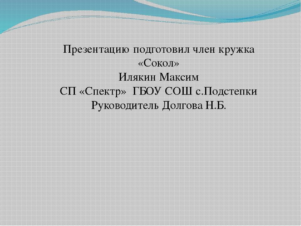 Презентацию подготовил член кружка «Сокол» Илякин Максим СП «Спектр» ГБОУ СОШ...