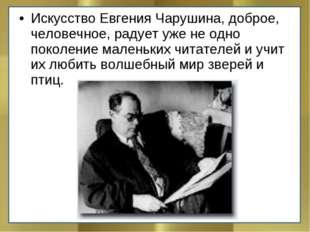 Искусство Евгения Чарушина, доброе, человечное, радует уже не одно поколение