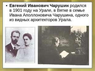 Евгений Иванович Чарушинродился в 1901 году на Урале, в Вятке в семье Ивана