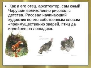 Как и его отец, архитектор, сам юный Чарушин великолепно рисовал с детства.